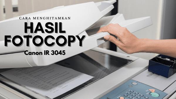 Cara Menghitamkan Hasil Fotocopy Canon IR 3045